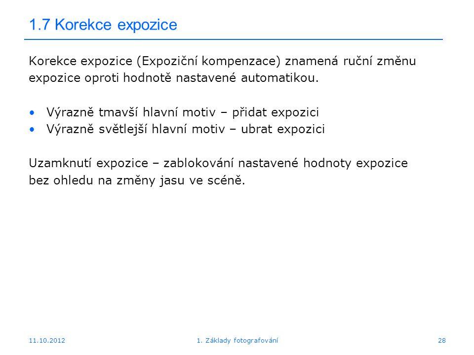 11.10.20121. Základy fotografování28 1.7 Korekce expozice Korekce expozice (Expoziční kompenzace) znamená ruční změnu expozice oproti hodnotě nastaven