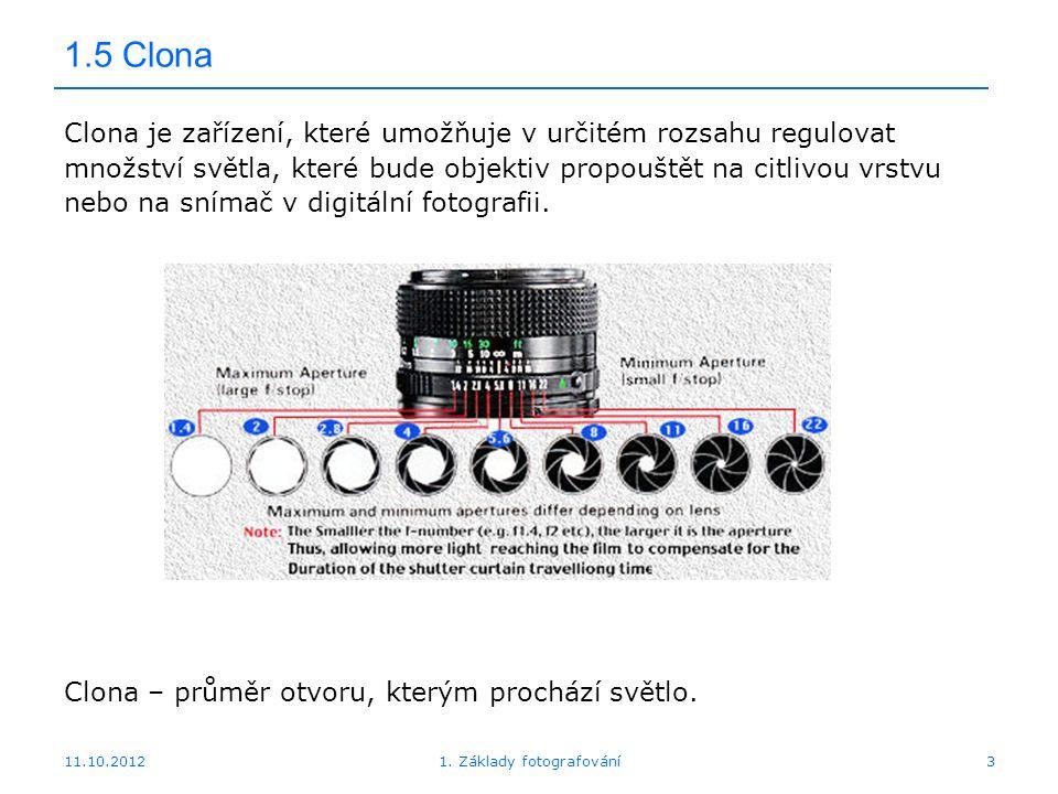 11.10.20121. Základy fotografování3 1.5 Clona Clona je zařízení, které umožňuje v určitém rozsahu regulovat množství světla, které bude objektiv propo
