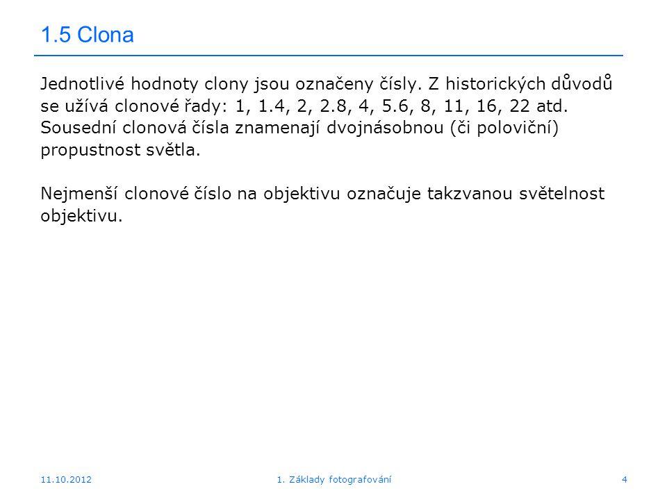 11.10.20121. Základy fotografování4 1.5 Clona Jednotlivé hodnoty clony jsou označeny čísly. Z historických důvodů se užívá clonové řady: 1, 1.4, 2, 2.