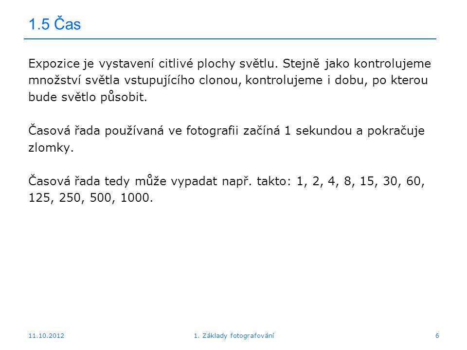 11.10.20121. Základy fotografování6 1.5 Čas Expozice je vystavení citlivé plochy světlu. Stejně jako kontrolujeme množství světla vstupujícího clonou,