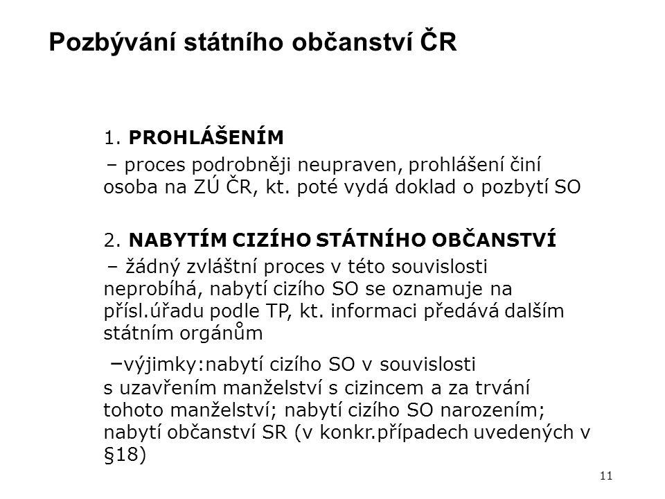 Pozbývání státního občanství ČR 11 1. PROHLÁŠENÍM – proces podrobněji neupraven, prohlášení činí osoba na ZÚ ČR, kt. poté vydá doklad o pozbytí SO 2.