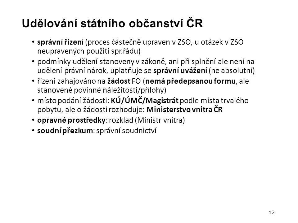 Udělování státního občanství ČR správní řízení (proces částečně upraven v ZSO, u otázek v ZSO neupravených použití spr.řádu) podmínky udělení stanoveny v zákoně, ani při splnění ale není na udělení právní nárok, uplatňuje se správní uvážení (ne absolutní) řízení zahajováno na žádost FO (nemá předepsanou formu, ale stanovené povinné náležitosti/přílohy) místo podání žádosti: KÚ/ÚMČ/Magistrát podle místa trvalého pobytu, ale o žádosti rozhoduje: Ministerstvo vnitra ČR opravné prostředky: rozklad (Ministr vnitra) soudní přezkum: správní soudnictví 12