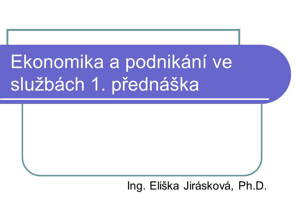 Ekonomika a podnikání ve službách 1. přednáška Ing. Eliška Jirásková, Ph.D.
