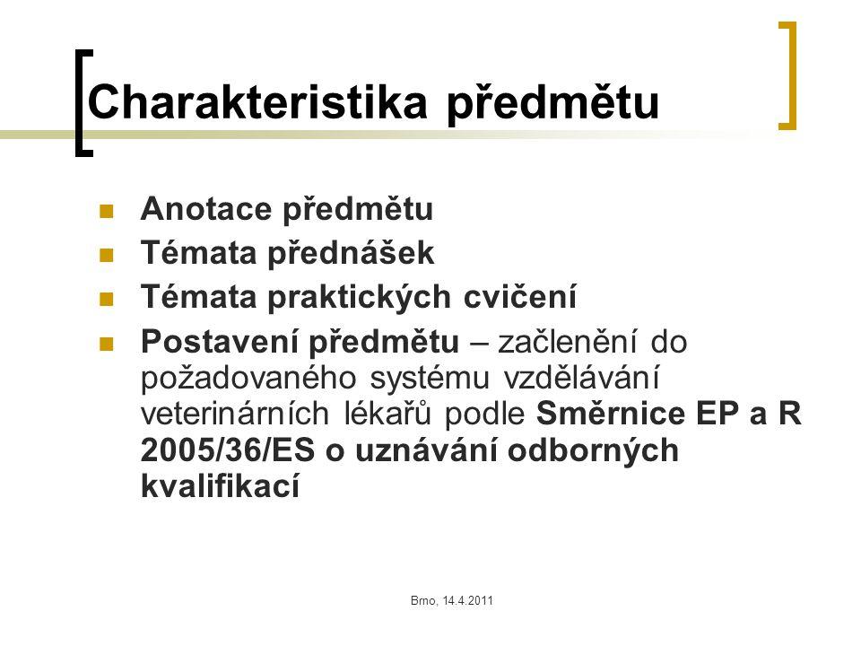 Brno, 14.4.2011 Charakteristika předmětu Anotace předmětu Témata přednášek Témata praktických cvičení Postavení předmětu – začlenění do požadovaného systému vzdělávání veterinárních lékařů podle Směrnice EP a R 2005/36/ES o uznávání odborných kvalifikací