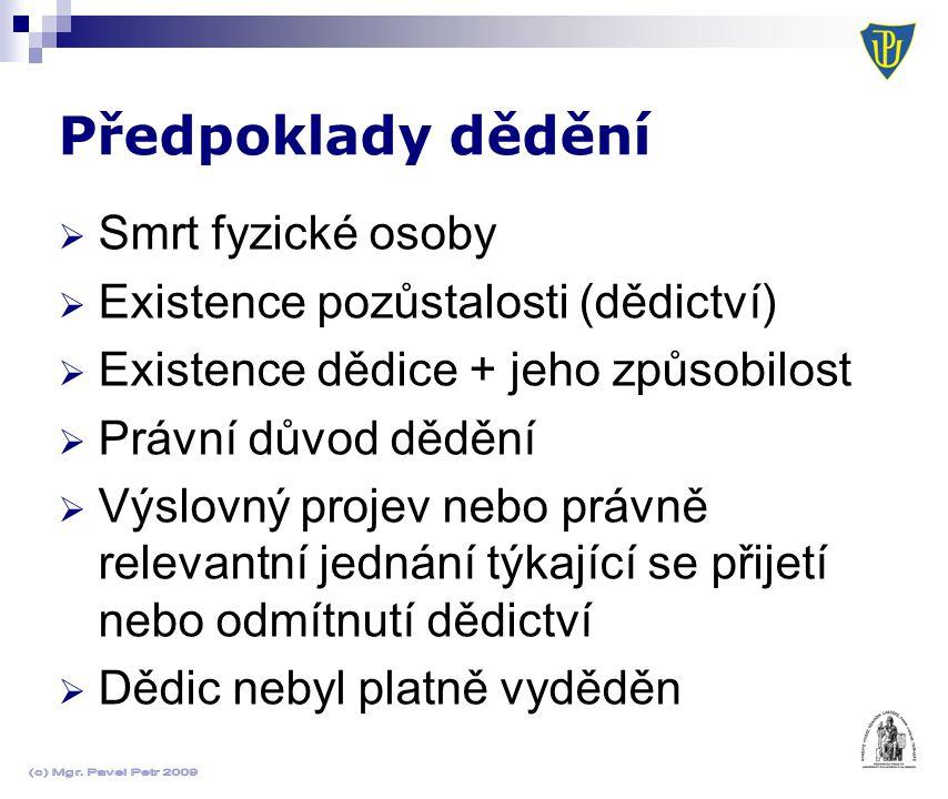 Předpoklady dědění  Smrt fyzické osoby  Existence pozůstalosti (dědictví)  Existence dědice + jeho způsobilost  Právní důvod dědění  Výslovný projev nebo právně relevantní jednání týkající se přijetí nebo odmítnutí dědictví  Dědic nebyl platně vyděděn