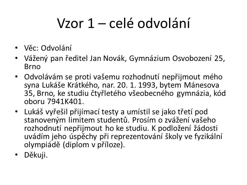 Vzor 1 – celé odvolání Věc: Odvolání Vážený pan ředitel Jan Novák, Gymnázium Osvobození 25, Brno Odvolávám se proti vašemu rozhodnutí nepřijmout mého