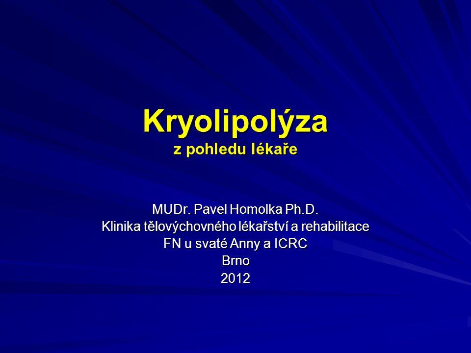 Kryolipolýza z pohledu lékaře MUDr. Pavel Homolka Ph.D. Klinika tělovýchovného lékařství a rehabilitace FN u svaté Anny a ICRC Brno2012