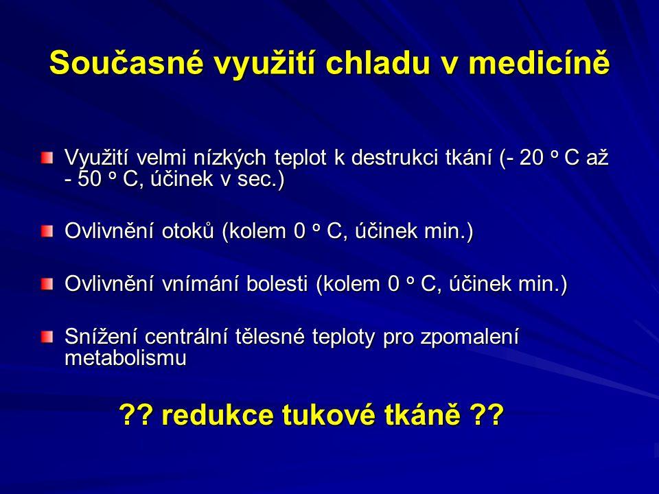 Současné využití chladu v medicíně Využití velmi nízkých teplot k destrukci tkání (- 20 o C až - 50 o C, účinek v sec.) Ovlivnění otoků (kolem 0 o C,