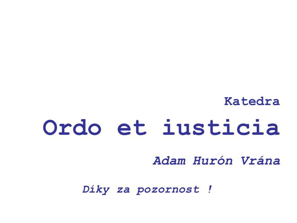Katedra Ordo et iusticia Adam Hurón Vrána Díky za pozornost !
