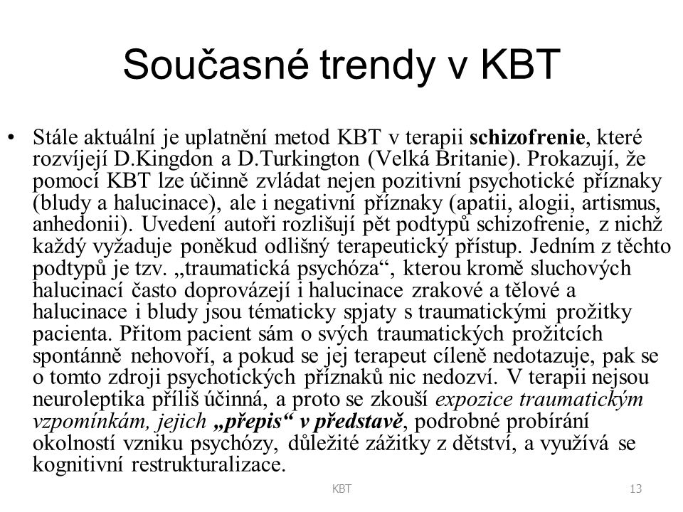13KBT Současné trendy v KBT Stále aktuální je uplatnění metod KBT v terapii schizofrenie, které rozvíjejí D.Kingdon a D.Turkington (Velká Britanie).