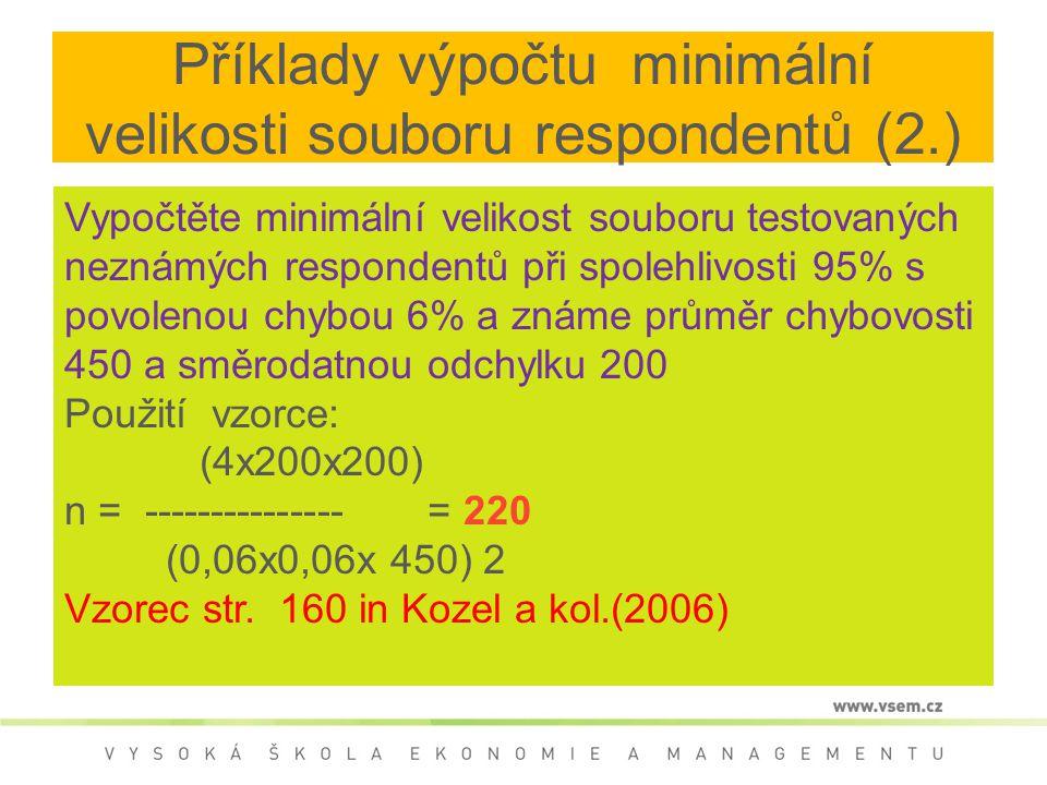 Příklady výpočtu minimální velikosti souboru respondentů (2.) Vypočtěte minimální velikost souboru testovaných neznámých respondentů při spolehlivosti 95% s povolenou chybou 6% a známe průměr chybovosti 450 a směrodatnou odchylku 200 Použití vzorce: (4x200x200) n = --------------- = 220 (0,06x0,06x 450) 2 Vzorec str.