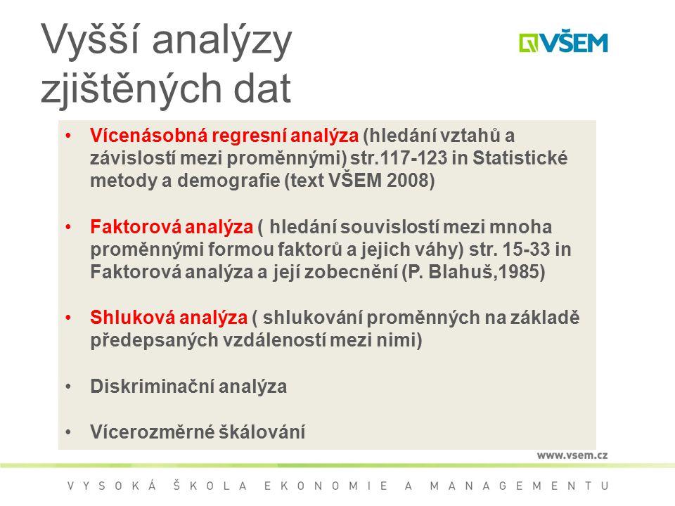 Vyšší analýzy zjištěných dat Vícenásobná regresní analýza (hledání vztahů a závislostí mezi proměnnými) str.117-123 in Statistické metody a demografie (text VŠEM 2008) Faktorová analýza ( hledání souvislostí mezi mnoha proměnnými formou faktorů a jejich váhy) str.