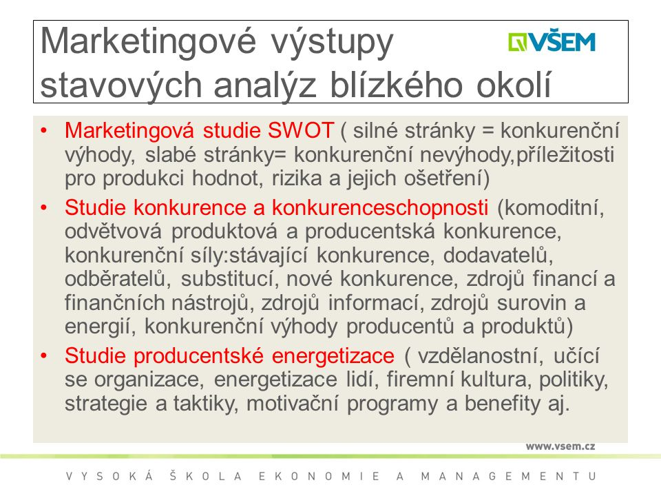 Marketingové výstupy stavových analýz blízkého okolí Marketingová studie SWOT ( silné stránky = konkurenční výhody, slabé stránky= konkurenční nevýhody,příležitosti pro produkci hodnot, rizika a jejich ošetření) Studie konkurence a konkurenceschopnosti (komoditní, odvětvová produktová a producentská konkurence, konkurenční síly:stávající konkurence, dodavatelů, odběratelů, substitucí, nové konkurence, zdrojů financí a finančních nástrojů, zdrojů informací, zdrojů surovin a energií, konkurenční výhody producentů a produktů) Studie producentské energetizace ( vzdělanostní, učící se organizace, energetizace lidí, firemní kultura, politiky, strategie a taktiky, motivační programy a benefity aj.