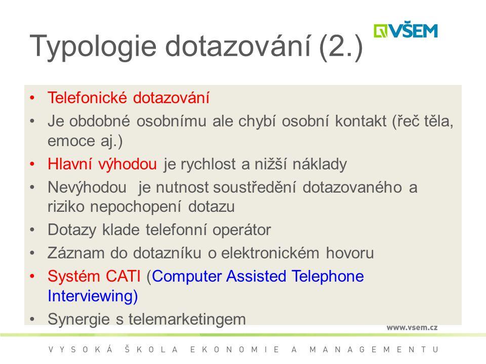 Typologie dotazování (2.) Telefonické dotazování Je obdobné osobnímu ale chybí osobní kontakt (řeč těla, emoce aj.) Hlavní výhodou je rychlost a nižší náklady Nevýhodou je nutnost soustředění dotazovaného a riziko nepochopení dotazu Dotazy klade telefonní operátor Záznam do dotazníku o elektronickém hovoru Systém CATI (Computer Assisted Telephone Interviewing) Synergie s telemarketingem