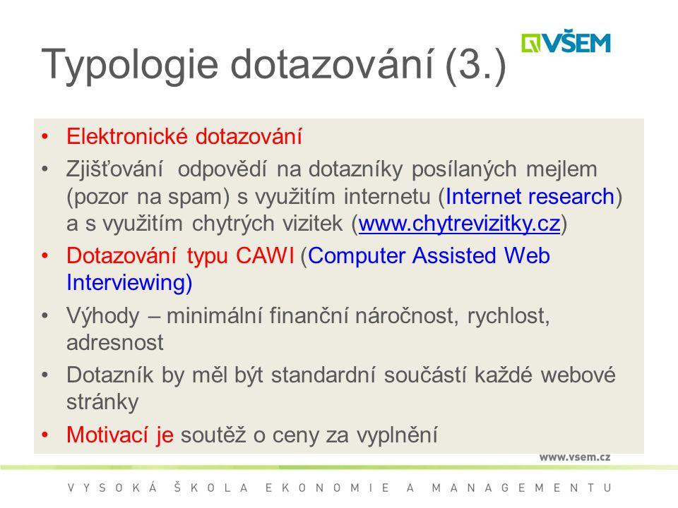 Typologie dotazování (3.) Elektronické dotazování Zjišťování odpovědí na dotazníky posílaných mejlem (pozor na spam) s využitím internetu (Internet research) a s využitím chytrých vizitek (www.chytrevizitky.cz)www.chytrevizitky.cz Dotazování typu CAWI (Computer Assisted Web Interviewing) Výhody – minimální finanční náročnost, rychlost, adresnost Dotazník by měl být standardní součástí každé webové stránky Motivací je soutěž o ceny za vyplnění