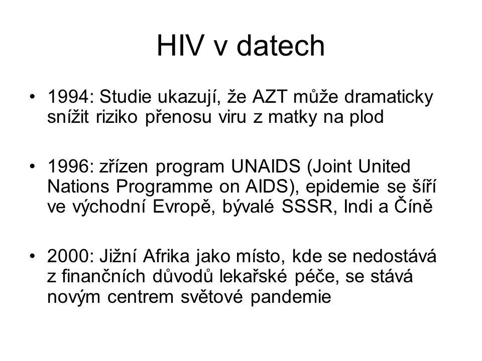 HIV v datech 1994: Studie ukazují, že AZT může dramaticky snížit riziko přenosu viru z matky na plod 1996: zřízen program UNAIDS (Joint United Nations Programme on AIDS), epidemie se šíří ve východní Evropě, bývalé SSSR, Indi a Číně 2000: Jižní Afrika jako místo, kde se nedostává z finančních důvodů lekařské péče, se stává novým centrem světové pandemie