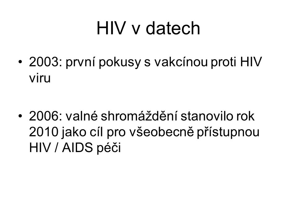 HIV v datech 2003: první pokusy s vakcínou proti HIV viru 2006: valné shromáždění stanovilo rok 2010 jako cíl pro všeobecně přístupnou HIV / AIDS péči
