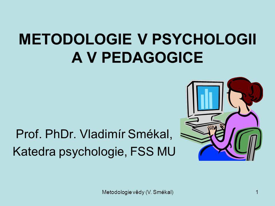 Metodologie vědy (V. Smékal)1 METODOLOGIE V PSYCHOLOGII A V PEDAGOGICE Prof. PhDr. Vladimír Smékal, Katedra psychologie, FSS MU