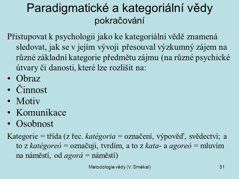 Metodologie vědy (V. Smékal)31 Paradigmatické a kategoriální vědy pokračování Přistupovat k psychologii jako ke kategoriální vědě znamená sledovat, ja