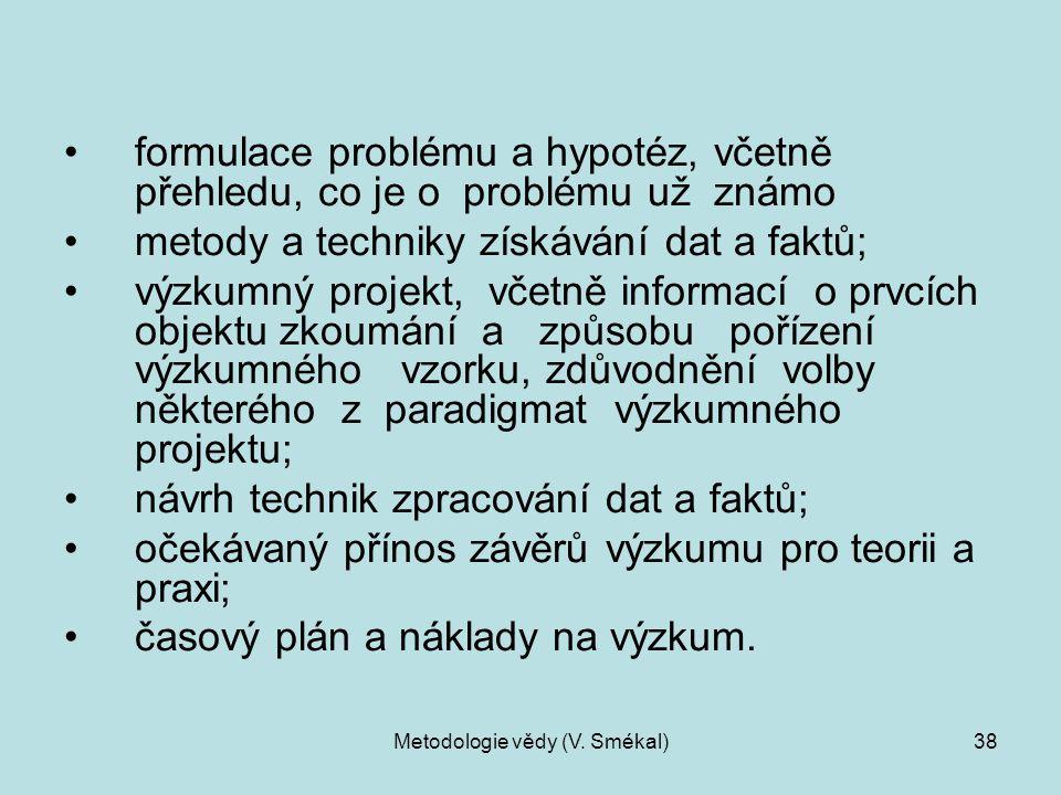 Metodologie vědy (V. Smékal)38 formulace problému a hypotéz, včetně přehledu, co je o problému už známo metody a techniky získávání dat a faktů; výzku
