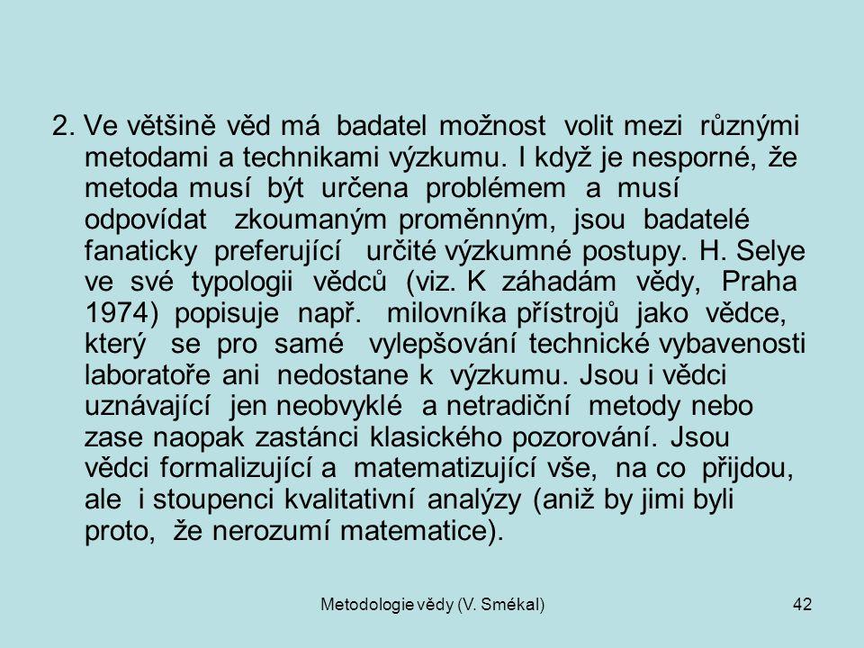 Metodologie vědy (V. Smékal)42 2. Ve většině věd má badatel možnost volit mezi různými metodami a technikami výzkumu. I když je nesporné, že metoda mu
