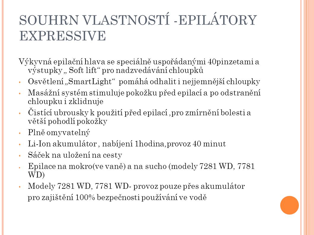 """SOUHRN VLASTNOSTÍ -EPILÁTORY EXPRESSIVE Výkyvná epilační hlava se speciálně uspořádanými 40pinzetami a výstupky """" Soft lift pro nadzvedávání chloupků Osvětlení """"SmartLight pomáhá odhalit i nejjemnější chloupky Masážní systém stimuluje pokožku před epilací a po odstranění chloupku i zklidnuje Čistící ubrousky k použití před epilací,pro zmírnění bolesti a větší pohodlí pokožky Plně omyvatelný Li-Ion akumulátor, nabíjení 1hodina,provoz 40 minut Sáček na uložení na cesty  Epilace na mokro(ve vaně) a na sucho (modely 7281 WD, 7781 WD) Modely 7281 WD, 7781 WD- provoz pouze přes akumulátor pro zajištění 100% bezpečnosti používání ve vodě"""
