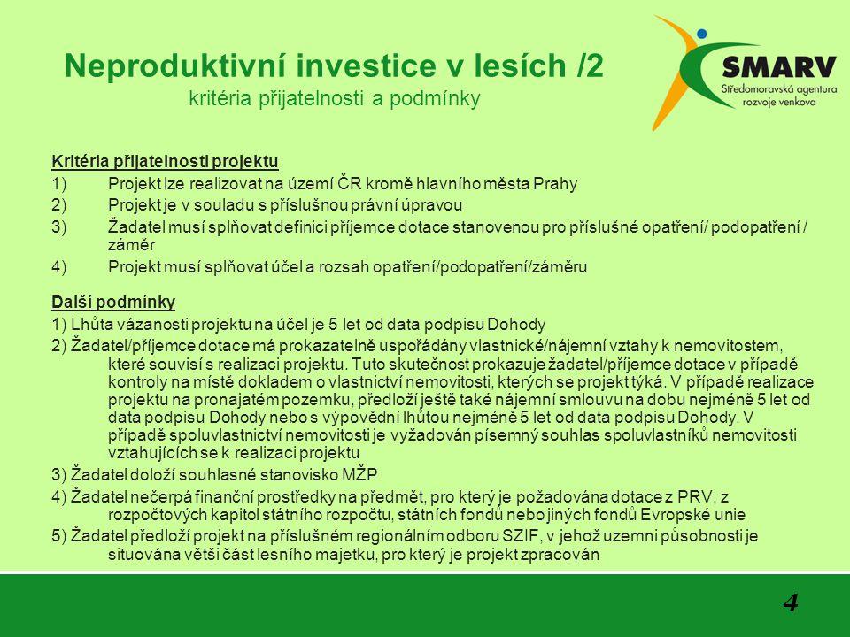 4 Neproduktivní investice v lesích /2 kritéria přijatelnosti a podmínky Kritéria přijatelnosti projektu 1)Projekt lze realizovat na území ČR kromě hlavního města Prahy 2)Projekt je v souladu s příslušnou právní úpravou 3)Žadatel musí splňovat definici příjemce dotace stanovenou pro příslušné opatření/ podopatření / záměr 4)Projekt musí splňovat účel a rozsah opatření/podopatření/záměru Další podmínky 1) Lhůta vázanosti projektu na účel je 5 let od data podpisu Dohody 2) Žadatel/příjemce dotace má prokazatelně uspořádány vlastnické/nájemní vztahy k nemovitostem, které souvisí s realizaci projektu.