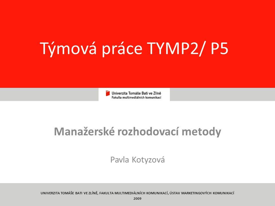 1 Týmová práce TYMP2/ P5 Manažerské rozhodovací metody Pavla Kotyzová UNIVERZITA TOMÁŠE BATI VE ZLÍNĚ, FAKULTA MULTIMEDIÁLNÍCH KOMUNIKACÍ, ÚSTAV MARKETINGOVÝCH KOMUNIKACÍ 2009
