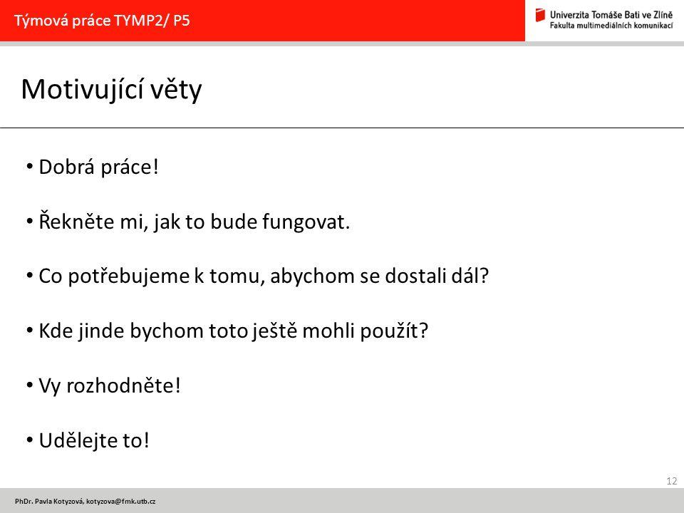 12 PhDr.Pavla Kotyzová, kotyzova@fmk.utb.cz Motivující věty Týmová práce TYMP2/ P5 Dobrá práce.