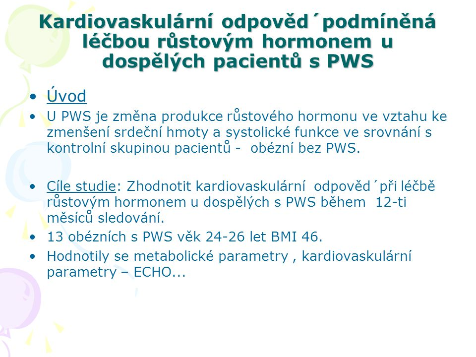 Kardiovaskulární odpověd´podmíněná léčbou růstovým hormonem u dospělých pacientů s PWS Výsledky: Zvýšení IGF-I, Insulinu podobný růstový faktor-I IGF-I, jedním z nejdůležitějších růstových faktorů peptidového charakteru hlavním prostředníkem růstového hormonu a stimuluje růst a diferenciaci četných tkání, růst buněk je důležitým komplementárním faktorem v řadě metabolických pochodů, působí na nervový systém, skelet a vykazuje některé vlastnosti podobné insulinu (hypoglykemizující účinek) Pokles CRP (C-Reaktivní protein) – což je prokazatelný KVS rizikový faktor Pokles hladiny lipidů o 4%, Nárůst svalové masy celkově o 6,2 kg, Pokles viscerálního tuku o 31%.