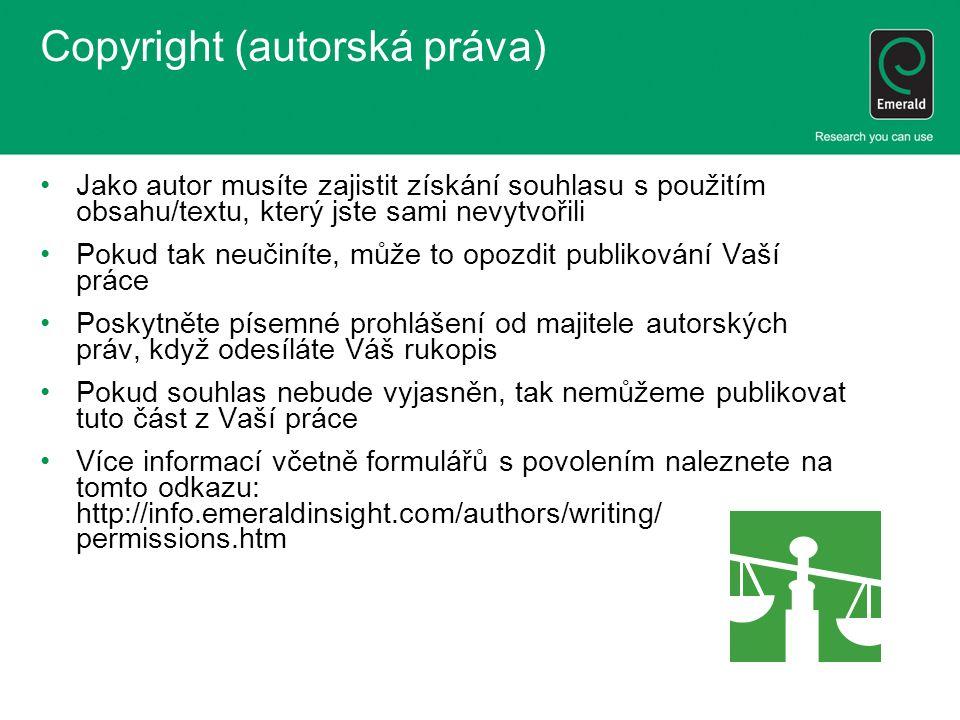 Copyright (autorská práva) Jako autor musíte zajistit získání souhlasu s použitím obsahu/textu, který jste sami nevytvořili Pokud tak neučiníte, může to opozdit publikování Vaší práce Poskytněte písemné prohlášení od majitele autorských práv, když odesíláte Váš rukopis Pokud souhlas nebude vyjasněn, tak nemůžeme publikovat tuto část z Vaší práce Více informací včetně formulářů s povolením naleznete na tomto odkazu: http://info.emeraldinsight.com/authors/writing/ permissions.htm