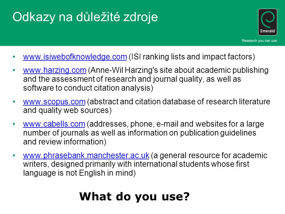 Odkazy na důležité zdroje www.isiwebofknowledge.com (ISI ranking lists and impact factors)www.isiwebofknowledge.com www.harzing.com (Anne-Wil Harzing s site about academic publishing and the assessment of research and journal quality, as well as software to conduct citation analysis)www.harzing.com www.scopus.com (abstract and citation database of research literature and quality web sources)www.scopus.com www.cabells.com (addresses, phone, e-mail and websites for a large number of journals as well as information on publication guidelines and review information)www.cabells.com www.phrasebank.manchester.ac.uk (a general resource for academic writers, designed primarily with international students whose first language is not English in mind)www.phrasebank.manchester.ac.uk What do you use