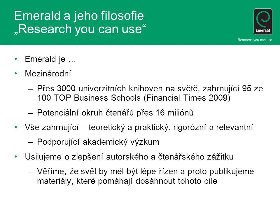 """Emerald a jeho filosofie """"Research you can use Emerald je … Mezinárodní –Přes 3000 univerzitních knihoven na světě, zahrnující 95 ze 100 TOP Business Schools (Financial Times 2009) –Potenciální okruh čtenářů přes 16 miliónů Vše zahrnující – teoretický a praktický, rigorózní a relevantní –Podporující akademický výzkum Usilujeme o zlepšení autorského a čtenářského zážitku –Věříme, že svět by měl být lépe řízen a proto publikujeme materiály, které pomáhají dosáhnout tohoto cíle"""