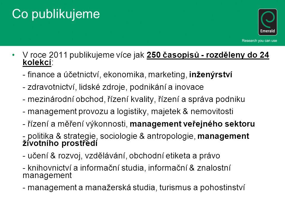 Co publikujeme V roce 2011 publikujeme více jak 250 časopisů - rozděleny do 24 kolekcí: - finance a účetnictví, ekonomika, marketing, inženýrství - zdravotnictví, lidské zdroje, podnikání a inovace - mezinárodní obchod, řízení kvality, řízení a správa podniku - management provozu a logistiky, majetek & nemovitosti - řízení a měření výkonnosti, management veřejného sektoru - politika & strategie, sociologie & antropologie, management životního prostředí - učení & rozvoj, vzdělávání, obchodní etiketa a právo - knihovnictví a informační studia, informační & znalostní management - management a manažerská studia, turismus a pohostinství
