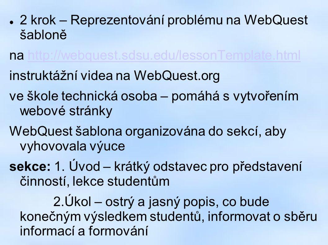 2 krok – Reprezentování problému na WebQuest šabloně na http://webquest.sdsu.edu/lessonTemplate.htmlhttp://webquest.sdsu.edu/lessonTemplate.html instruktážní videa na WebQuest.org ve škole technická osoba – pomáhá s vytvořením webové stránky WebQuest šablona organizována do sekcí, aby vyhovovala výuce sekce: 1.