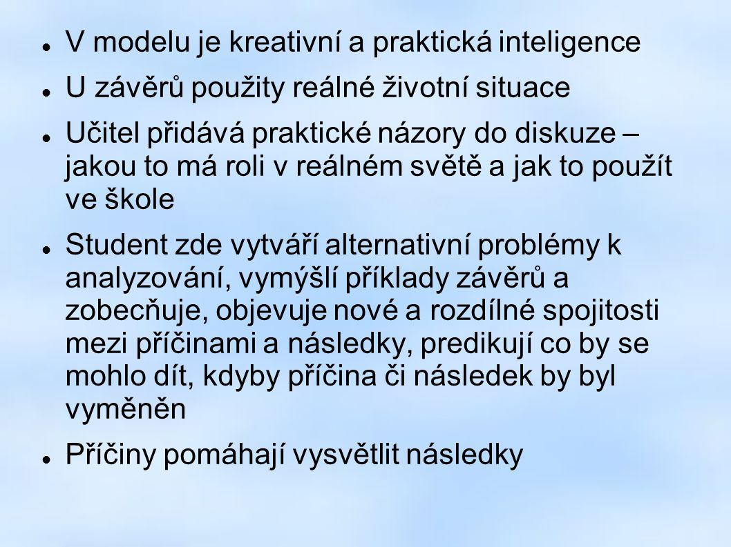 V modelu je kreativní a praktická inteligence U závěrů použity reálné životní situace Učitel přidává praktické názory do diskuze – jakou to má roli v reálném světě a jak to použít ve škole Student zde vytváří alternativní problémy k analyzování, vymýšlí příklady závěrů a zobecňuje, objevuje nové a rozdílné spojitosti mezi příčinami a následky, predikují co by se mohlo dít, kdyby příčina či následek by byl vyměněn Příčiny pomáhají vysvětlit následky