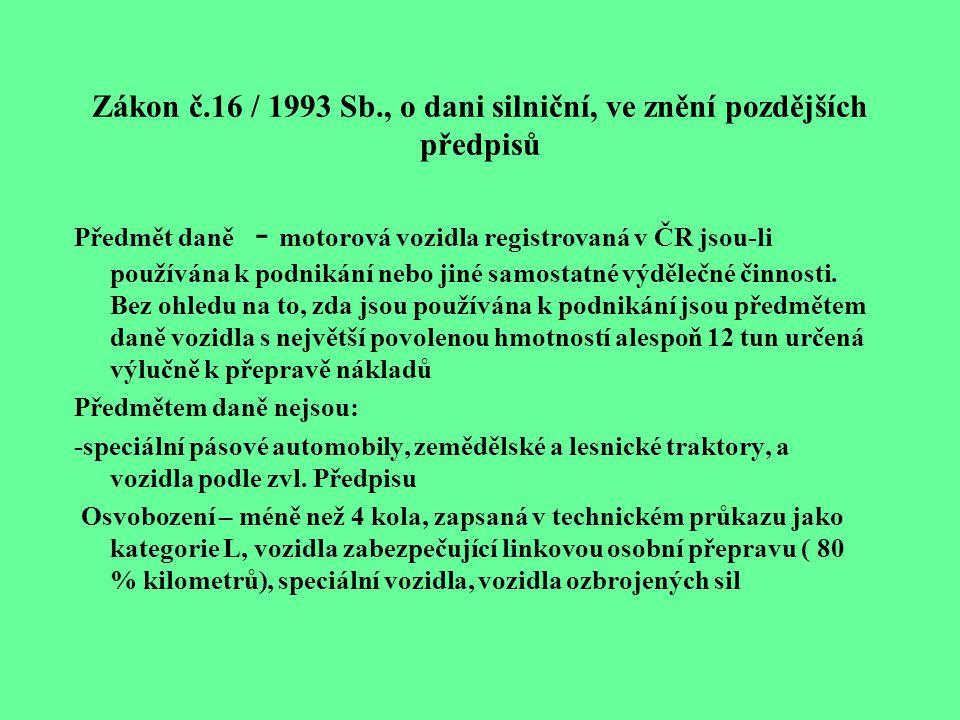 Zákon č.16 / 1993 Sb., o dani silniční, ve znění pozdějších předpisů Předmět daně - motorová vozidla registrovaná v ČR jsou-li používána k podnikání nebo jiné samostatné výdělečné činnosti.