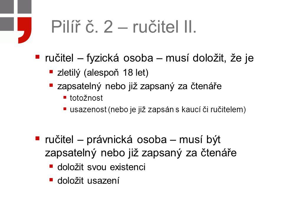 Pilíř č. 2 – ručitel II.  ručitel – fyzická osoba – musí doložit, že je  zletilý (alespoň 18 let)  zapsatelný nebo již zapsaný za čtenáře  totožno