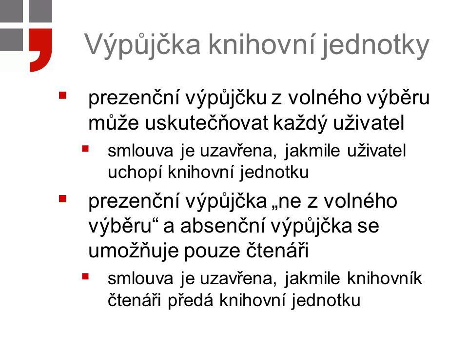 Výpůjčka knihovní jednotky  prezenční výpůjčku z volného výběru může uskutečňovat každý uživatel  smlouva je uzavřena, jakmile uživatel uchopí kniho