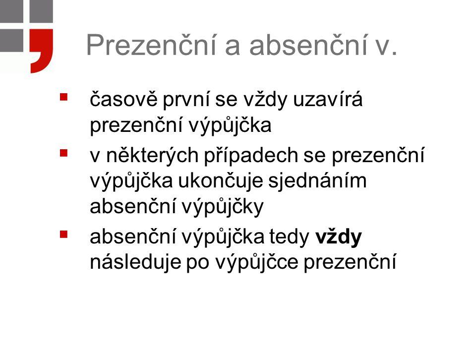 Prezenční a absenční v.  časově první se vždy uzavírá prezenční výpůjčka  v některých případech se prezenční výpůjčka ukončuje sjednáním absenční vý