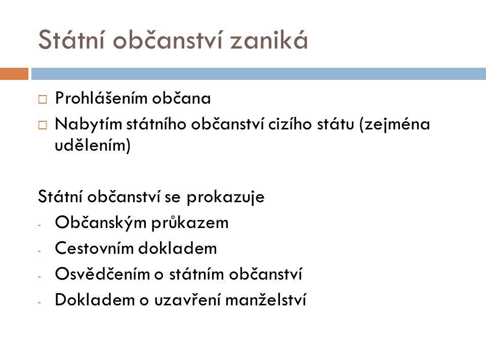 Státní občanství zaniká  Prohlášením občana  Nabytím státního občanství cizího státu (zejména udělením) Státní občanství se prokazuje - Občanským pr
