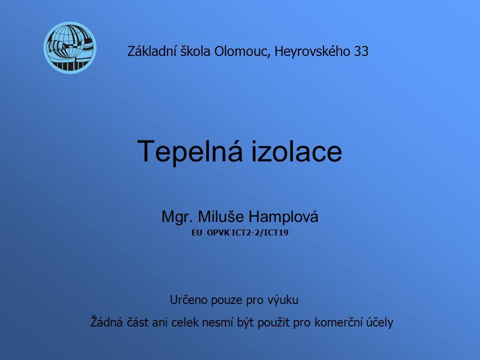 Tepelná izolace Mgr. Miluše Hamplová EU OPVK ICT2-2/ICT19 Základní škola Olomouc, Heyrovského 33 Určeno pouze pro výuku Žádná část ani celek nesmí být