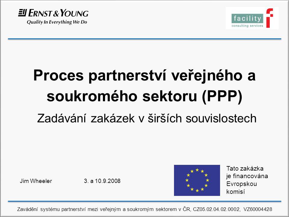 Proces partnerství veřejného a soukromého sektoru (PPP) Zadávání zakázek v širších souvislostech Jim Wheeler 3. a 10.9.2008 Tato zakázka je financován