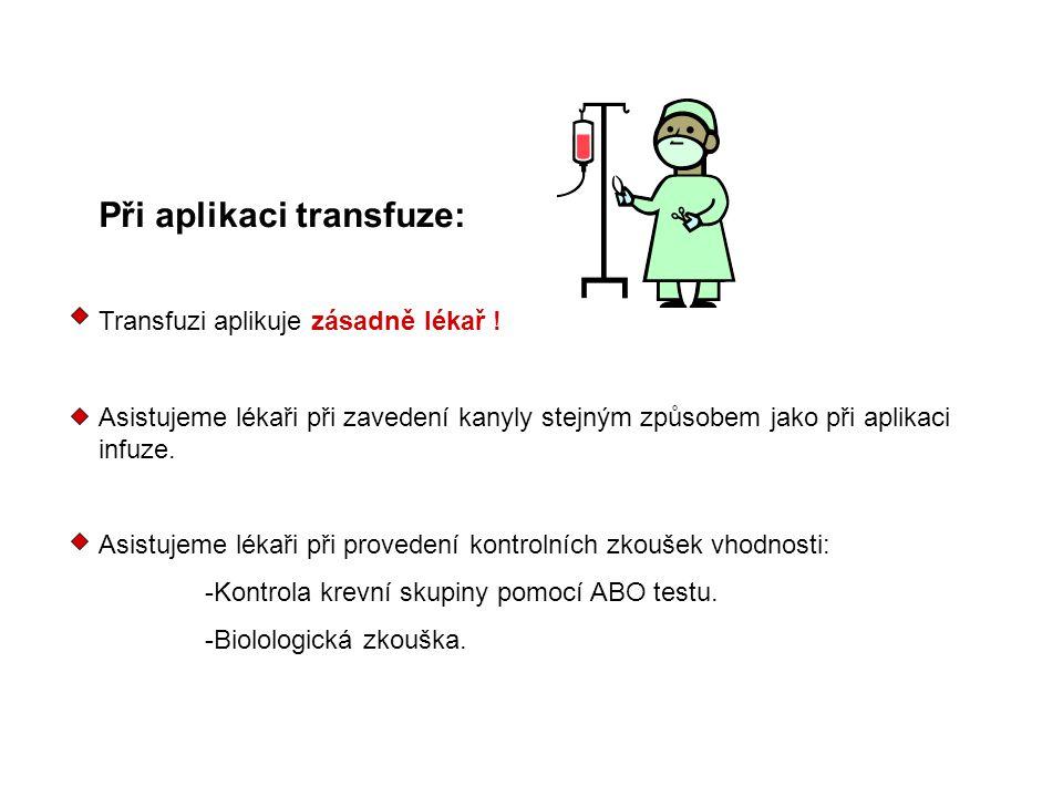 Při aplikaci transfuze: Transfuzi aplikuje zásadně lékař ! Asistujeme lékaři při zavedení kanyly stejným způsobem jako při aplikaci infuze. Asistujeme