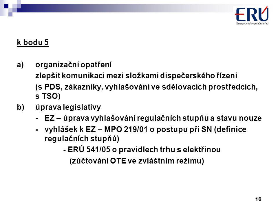 16 k bodu 5 a)organizační opatření zlepšit komunikaci mezi složkami dispečerského řízení (s PDS, zákazníky, vyhlašování ve sdělovacích prostředcích, s TSO) b)úprava legislativy - EZ – úprava vyhlašování regulačních stupňů a stavu nouze - vyhlášek k EZ – MPO 219/01 o postupu při SN (definice regulačních stupňů) - ERÚ 541/05 o pravidlech trhu s elektřinou (zúčtování OTE ve zvláštním režimu)