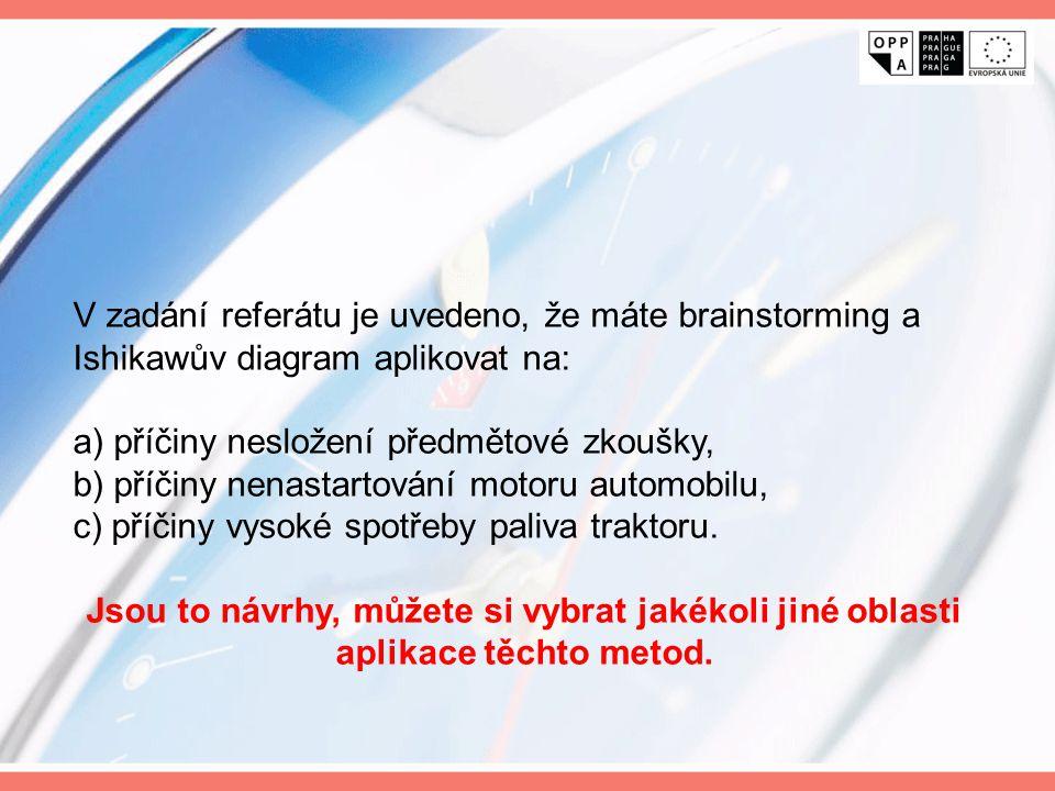 V zadání referátu je uvedeno, že máte brainstorming a Ishikawův diagram aplikovat na: a) příčiny nesložení předmětové zkoušky, b) příčiny nenastartování motoru automobilu, c) příčiny vysoké spotřeby paliva traktoru.