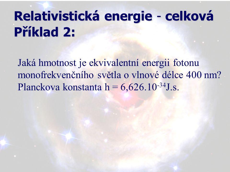 Relativistická energie - celková Příklad 2: Jaká hmotnost je ekvivalentní energii fotonu monofrekvenčního světla o vlnové délce 400 nm.