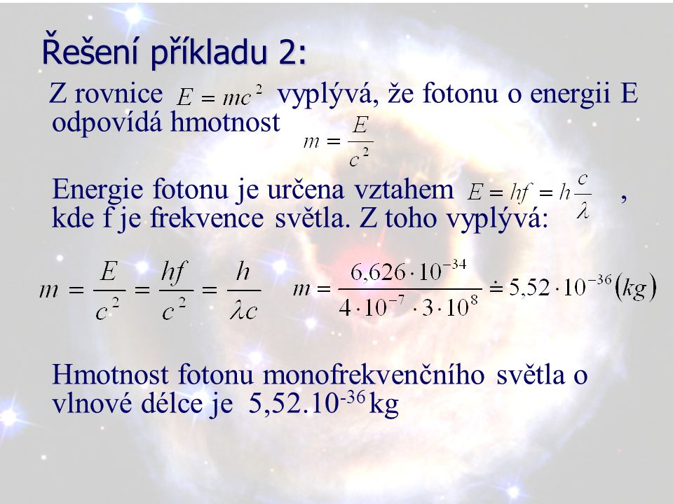 Řešení příkladu 2: Z rovnice vyplývá, že fotonu o energii E odpovídá hmotnost Energie fotonu je určena vztahem, kde f je frekvence světla.