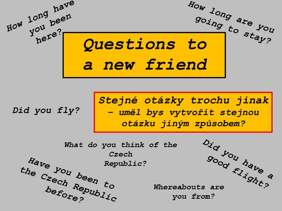 Questions to a new friend Stejné otázky trochu jinak – uměl bys vytvořit stejnou otázku jiným způsobem.