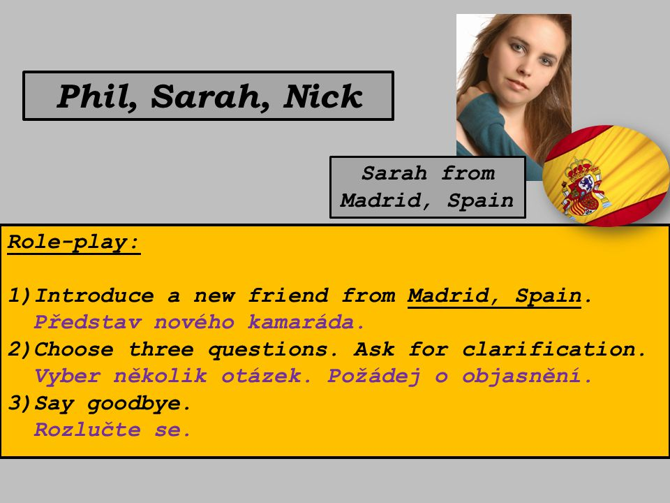 Phil, Sarah, Nick Role-play: 1)Introduce a new friend from Madrid, Spain. Představ nového kamaráda. 2)Choose three questions. Ask for clarification. V